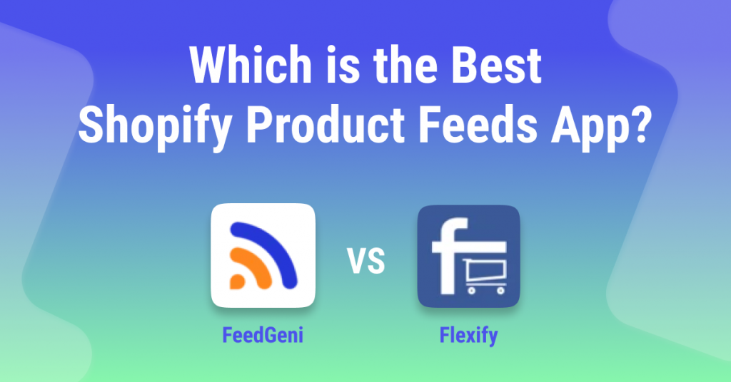 FeedGeni vs Flexify - Which is the Best Shopify Product Feeds App
