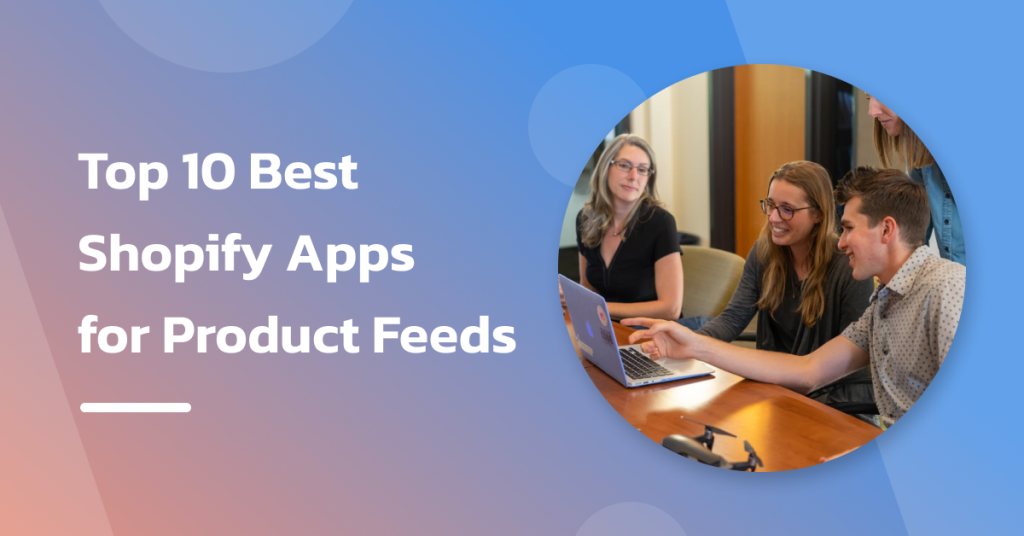 Top 10 Best Shopify Apps for Product Feeds [2021 Compared]